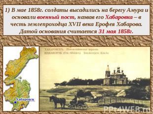 1) В мае 1858г. солдаты высадились на берегу Амура и основали военный пост, назв