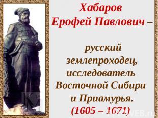 Хабаров Ерофей Павлович – русский землепроходец, исследователь Восточной Сибири