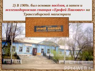 2) В 1909г. был основан посёлок, а затем и железнодорожная станция «Ерофей Павло
