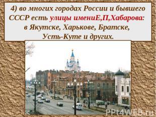 4) во многих городах России и бывшего СССР есть улицы имениЕ,П,Хабарова: в Якутс
