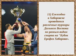 11) Ежегодно в Хабаровске проводятся различные турниры Дальнего Востока по разны