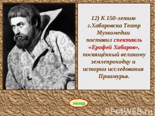 12) К 150-летию г.Хабаровска Театр Музкомедии поставил спектакль «Ерофей Хабаров