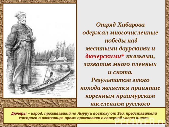 Отряд Хабарова одержал многочисленные победы над местными даурскими и дючерскими* князьями, захватив много пленных и скота. Результатом этого похода является принятие коренным приамурским населением русского подданства.