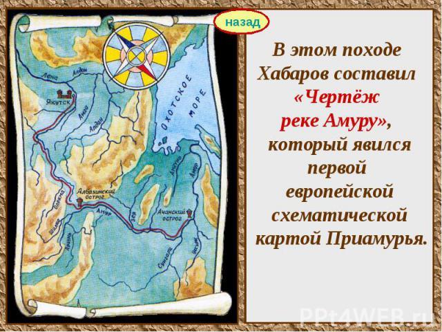В этом походе Хабаров составил «Чертёж реке Амуру», который явился первой европейской схематической картой Приамурья.