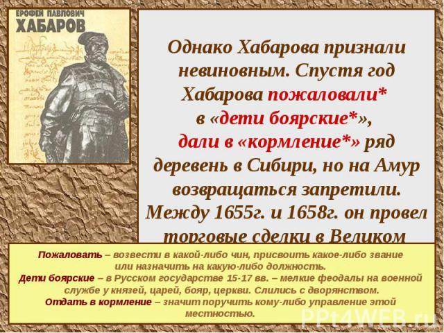 Однако Хабарова признали невиновным. Спустя год Хабарова пожаловали* в «дети боярские*», дали в «кормление*» ряд деревень в Сибири, но на Амур возвращаться запретили. Между 1655г. и 1658г. он провел торговые сделки в Великом Устюге и возвратился на …