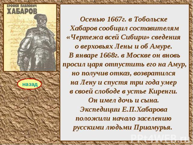 Осенью 1667г. в Тобольске Хабаров сообщил составителям «Чертежа всей Сибири» сведения о верховьях Лены и об Амуре. В январе 1668г. в Москве он вновь просил царя отпустить его на Амур, но получив отказ, возвратился на Лену и спустя три года умер в св…