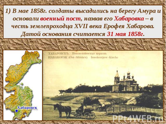 1) В мае 1858г. солдаты высадились на берегу Амура и основали военный пост, назвав его Хабаровка – в честь землепроходца XVII века Ерофея Хабарова. Датой основания считается 31 мая 1858г.