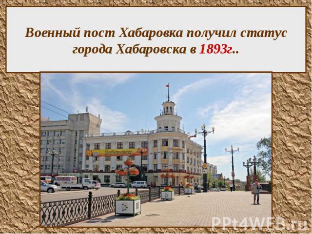 Военный пост Хабаровка получил статус города Хабаровска в 1893г..