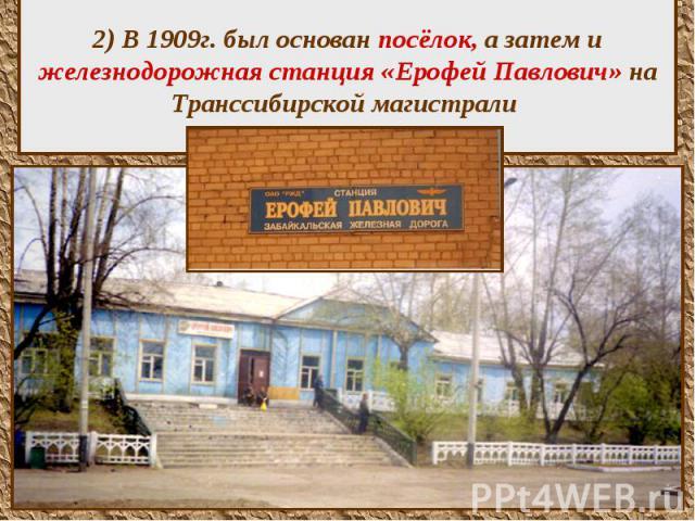 2) В 1909г. был основан посёлок, а затем и железнодорожная станция «Ерофей Павлович» на Транссибирской магистрали