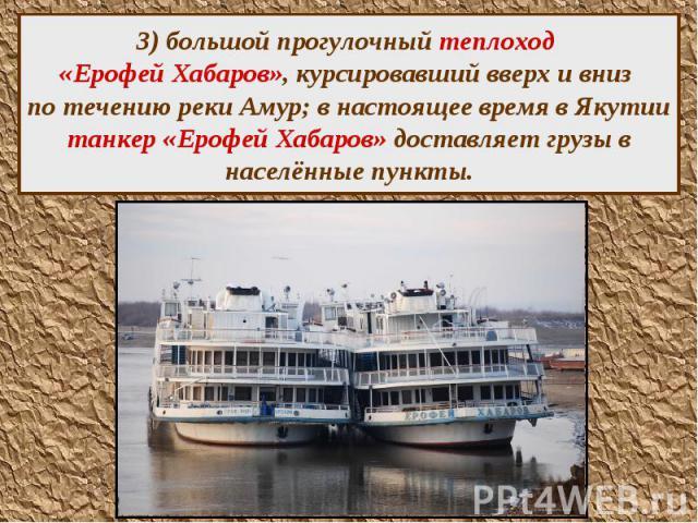 3) большой прогулочный теплоход «Ерофей Хабаров», курсировавший вверх и вниз по течению реки Амур; в настоящее время в Якутии танкер «Ерофей Хабаров» доставляет грузы в населённые пункты.
