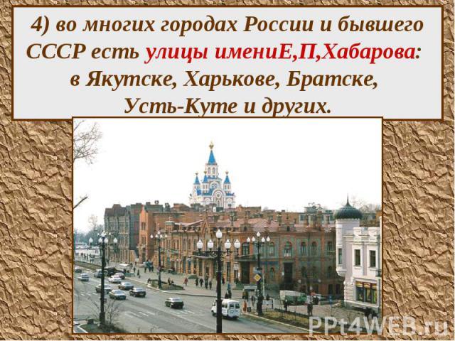 4) во многих городах России и бывшего СССР есть улицы имениЕ,П,Хабарова: в Якутске, Харькове, Братске, Усть-Куте и других.