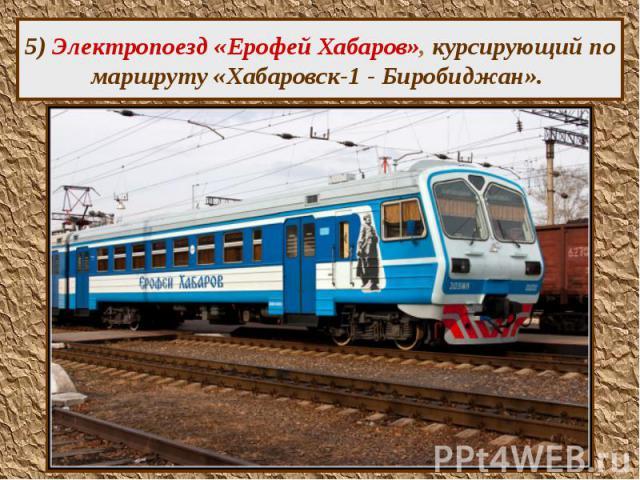 5) Электропоезд «Ерофей Хабаров», курсирующий по маршруту «Хабаровск-1 - Биробиджан».