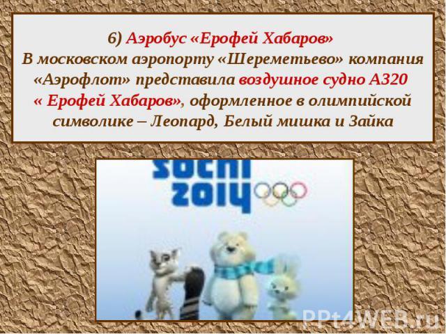 6) Аэробус «Ерофей Хабаров» В московском аэропорту «Шереметьево» компания «Аэрофлот» представила воздушное судно А320 « Ерофей Хабаров», оформленное в олимпийской символике – Леопард, Белый мишка и Зайка