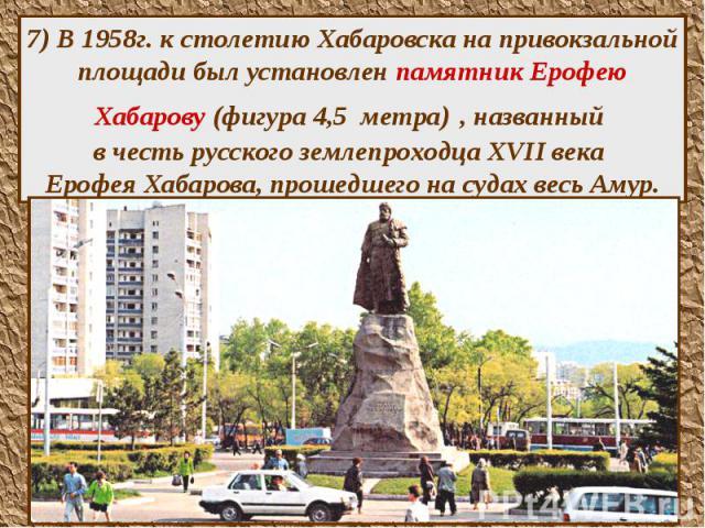 7) В 1958г. к столетию Хабаровска на привокзальной площади был установлен памятник Ерофею Хабарову (фигура 4,5 метра) , названный в честь русского землепроходца XVII века Ерофея Хабарова, прошедшего на судах весь Амур.
