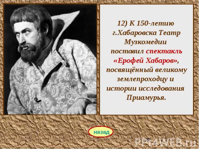 12) К 150-летию г.Хабаровска Театр Музкомедии поставил спектакль «Ерофей Хабаров», посвящённый великому землепроходцу и истории исследования Приамурья.