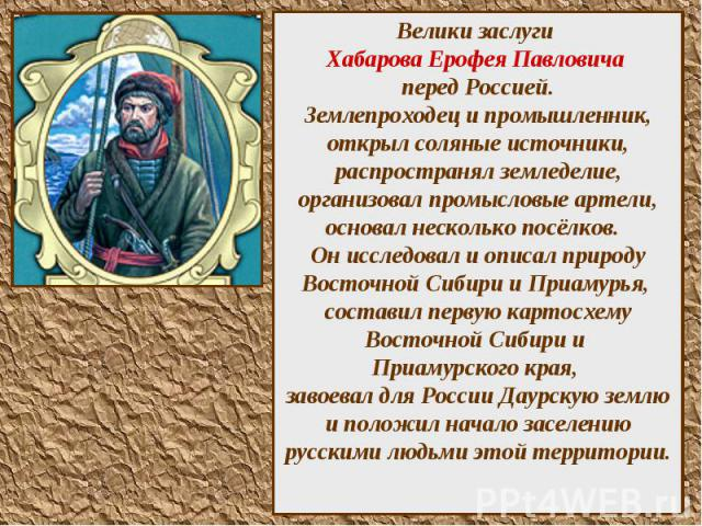 Велики заслуги Хабарова Ерофея Павловича перед Россией. Землепроходец и промышленник, открыл соляные источники, распространял земледелие, организовал промысловые артели, основал несколько посёлков. Он исследовал и описал природу Восточной Сибири и П…