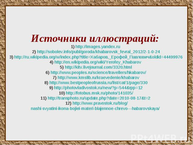 Источники иллюстраций: 1) http://images.yandex.ru 2) http://sobolev.info/publ/goroda/khabarovsk_fevral_2012/2-1-0-24 3) http://ru.wikipedia.org/w/index.php?title=Хабаров,_Ерофей_Павлович&oldid=44499976 4) http://en.wikipedia.org/wiki/Yerofey_Kha…