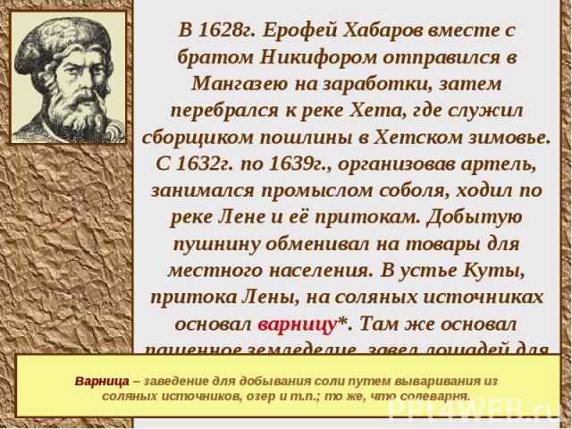 В 1628г. Ерофей Хабаров вместе с братом Никифором отправился в Мангазею на заработки, затем перебрался к реке Хета, где служил сборщиком пошлины в Хетском зимовье. С 1632г. по 1639г., организовав артель, занимался промыслом соболя, ходил по реке Лен…