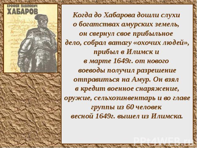 Когда до Хабарова дошли слухи о богатствах амурских земель, он свернул свое прибыльное дело, собрал ватагу «охочих людей», прибыл в Илимск и в марте 1649г. от нового воеводы получил разрешение отправиться на Амур. Он взял в кредит военное снаряжение…