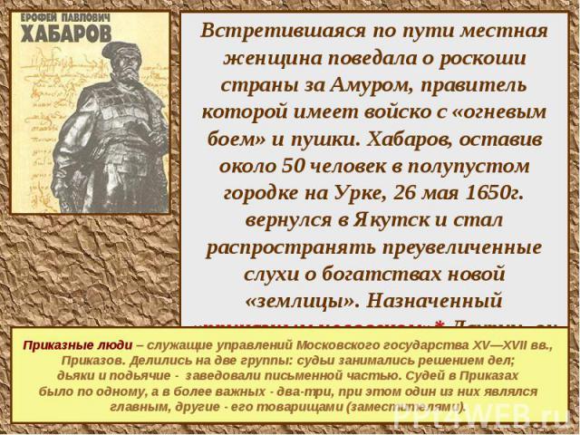 Встретившаяся по пути местная женщина поведала о роскоши страны за Амуром, правитель которой имеет войско с «огневым боем» и пушки. Хабаров, оставив около 50 человек в полупустом городке на Урке, 26 мая 1650г. вернулся в Якутск и стал распространять…