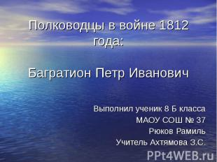 Полководцы в войне 1812 года: Багратион Петр Иванович Выполнил ученик 8 Б класса