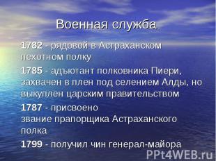 Военная служба 1782 - рядовой в Астраханском пехотном полку 1785 - адъютант полк