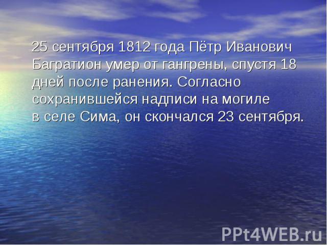 25 сентября 1812 годаПётр Иванович Багратион умер от гангрены, спустя 18 дней после ранения. Согласно сохранившейся надписи на могиле вселе Сима, он скончался23 сентября. 25 сентября 1812 годаПётр Иванович Багратион умер от г…