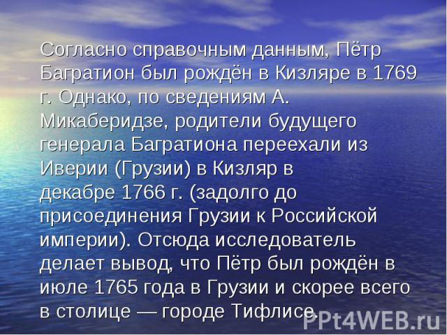 Согласно справочным данным,Пётр Багратион был рождён вКизлярев1769 г. Однако, по сведениям А. Микаберидзе, родители будущего генерала Багратиона переехали из Иверии (Грузии) в Кизляр в декабре1766 г.(задолго до пр…