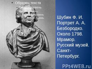 Шубин Ф. И. Портрет А. А. Безбородко. Около 1798. Мрамор. Русский музей. Санкт-П