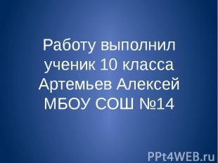 Работу выполнил ученик 10 класса Артемьев Алексей МБОУ СОШ №14