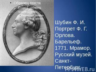 Шубин Ф. И. Портрет Ф. Г. Орлова. Барельеф. 1771. Мрамор. Русский музей. Санкт-П