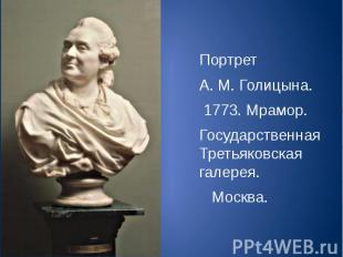 Портрет А. М. Голицына. 1773. Мрамор. Государственная Третьяковская галерея. Мос