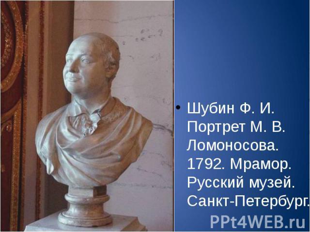 Шубин Ф. И. Портрет М. В. Ломоносова. 1792. Мрамор. Русский музей. Санкт-Петербург.