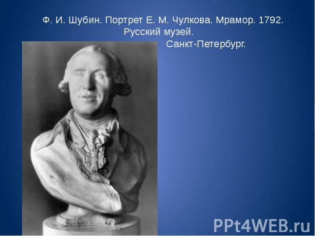 Ф. И. Шубин. Портрет Е. М. Чулкова. Мрамор. 1792. Русский музей. Санкт-Петербург.