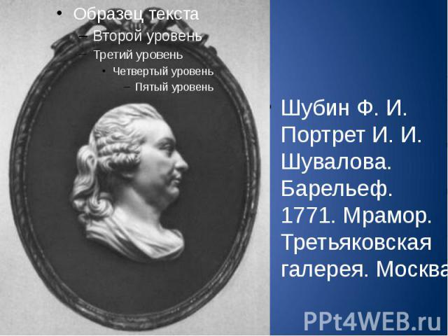 Шубин Ф. И. Портрет И. И. Шувалова. Барельеф. 1771. Мрамор. Третьяковская галерея. Москва