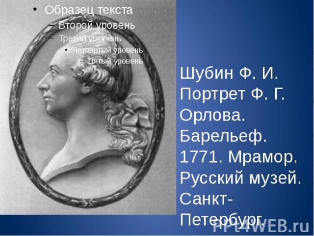 Шубин Ф. И. Портрет Ф. Г. Орлова. Барельеф. 1771. Мрамор. Русский музей. Санкт-Петербург.