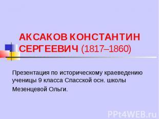 АКСАКОВ КОНСТАНТИН СЕРГЕЕВИЧ (1817–1860) Презентация по историческому краеведени