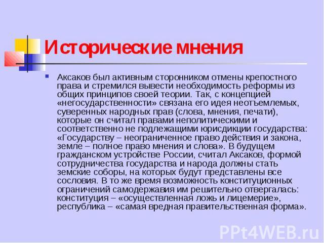 Исторические мнения Аксаков был активным сторонником отмены крепостного права и стремился вывести необходимость реформы из общих принципов своей теории. Так, с концепцией «негосударственности» связана его идея неотъемлемых, суверенных народных прав …
