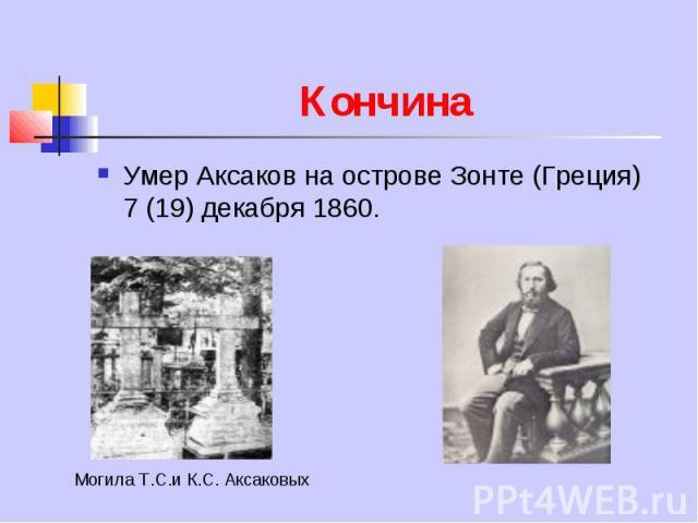 Кончина Умер Аксаков на острове Зонте (Греция) 7 (19) декабря 1860.