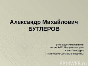 Александр Михайлович БУТЛЕРОВ Презентация учителя химии школы №122 Центрального