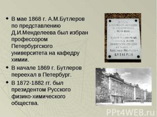 В мае 1868 г. А.М.Бутлеров по представлению Д.И.Менделеева был избран профессоро