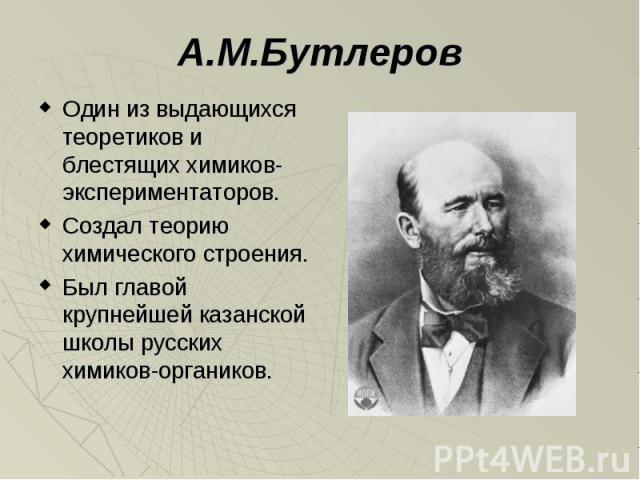А.М.Бутлеров Один из выдающихся теоретиков и блестящих химиков-экспериментаторов. Создал теорию химического строения. Был главой крупнейшей казанской школы русских химиков-органиков.