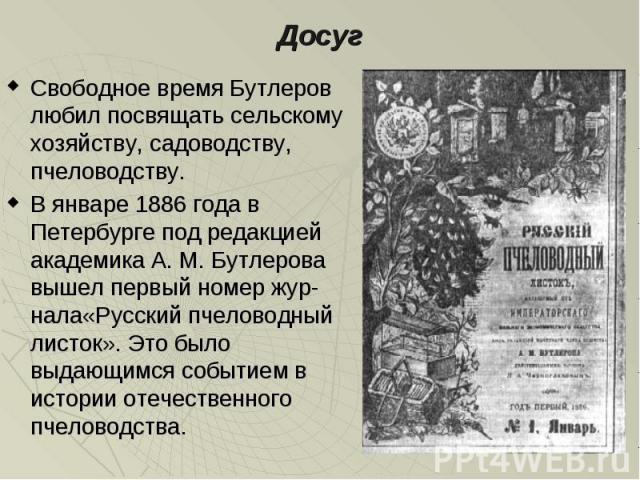 Досуг Свободное время Бутлеров любил посвящать сельскому хозяйству, садоводству, пчеловодству. В январе 1886 года в Петербурге под редакцией академика А. М. Бутлерова вышел первый номер жур-нала«Русский пчеловодный листок». Это было выдающимся событ…