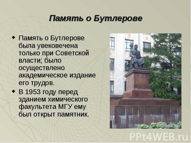 Память о Бутлерове Память о Бутлерове была увековечена только при Советской власти; было осуществлено академическое издание его трудов. В 1953 году перед зданием химического факультета МГУ ему был открыт памятник.