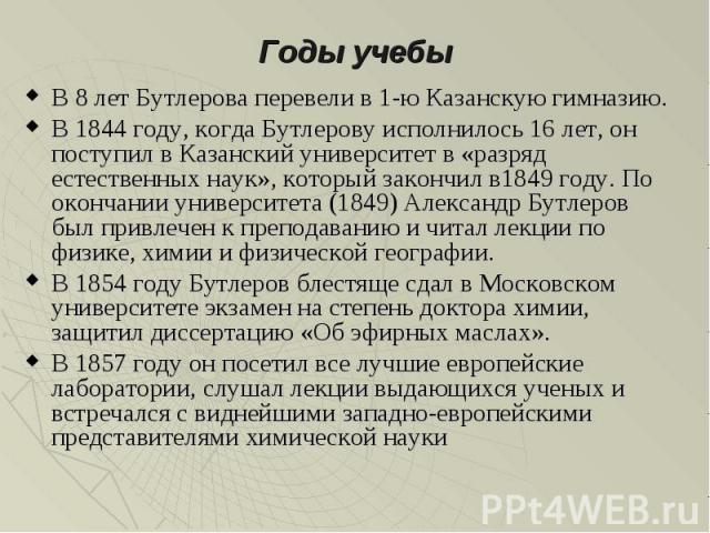 Годы учебы В 8 лет Бутлерова перевели в 1-ю Казанскую гимназию. В 1844 году, когда Бутлерову исполнилось 16 лет, он поступил в Казанский университет в «разряд естественных наук», который закончил в1849 году. По окончании университета (1849) Александ…
