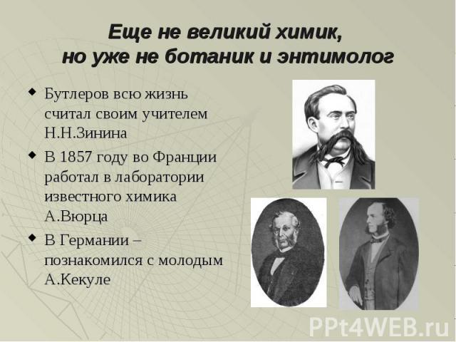 Еще не великий химик, но уже не ботаник и энтимолог Бутлеров всю жизнь считал своим учителем Н.Н.Зинина В 1857 году во Франции работал в лаборатории известного химика А.Вюрца В Германии – познакомился с молодым А.Кекуле