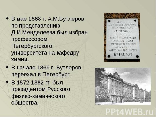 В мае 1868 г. А.М.Бутлеров по представлению Д.И.Менделеева был избран профессором Петербургского университета на кафедру химии. В начале 1869 г. Бутлеров переехал в Петербург. В 1872-1882 гг. был президентом Русского физико-химического общества.