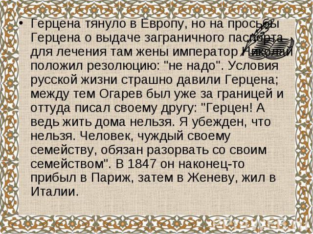 """Герцена тянуло в Европу, но на просьбы Герцена о выдаче заграничного паспорта для лечения там жены император Николай положил резолюцию: """"не надо"""". Условия русской жизни страшно давили Герцена; между тем Огарев был уже за границей и оттуда …"""
