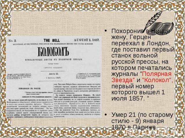 """Похоронив в Ницце жену, Герцен переехал в Лондон, где поставил первый станок вольной русской прессы, на котором печатались журналы """"Полярная Звезда"""" и """"Колокол"""", первый номер которого вышел 1 июля 1857. """" Похоронив в Ницце ж…"""