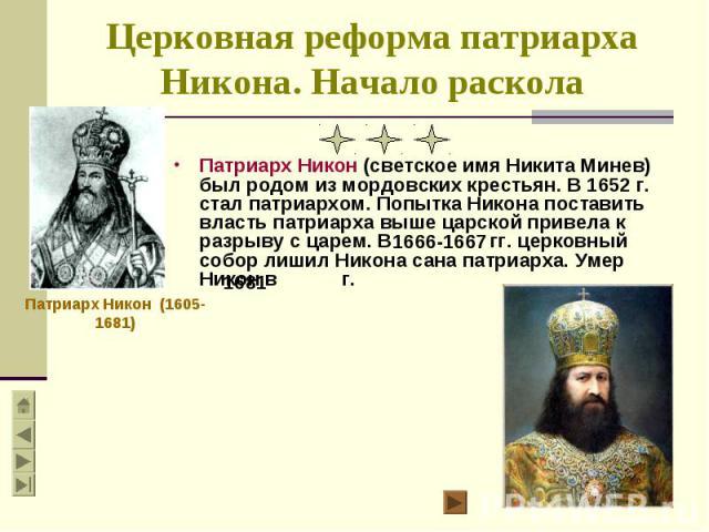 Патриарх Никон (светское имя Никита Минев) был родом из мордовских крестьян. В 1652 г. стал патриархом. Попытка Никона поставить власть патриарха выше царской привела к разрыву с царем. В гг. церковный собор лишил Никона сана патриарха. Умер Никон в…
